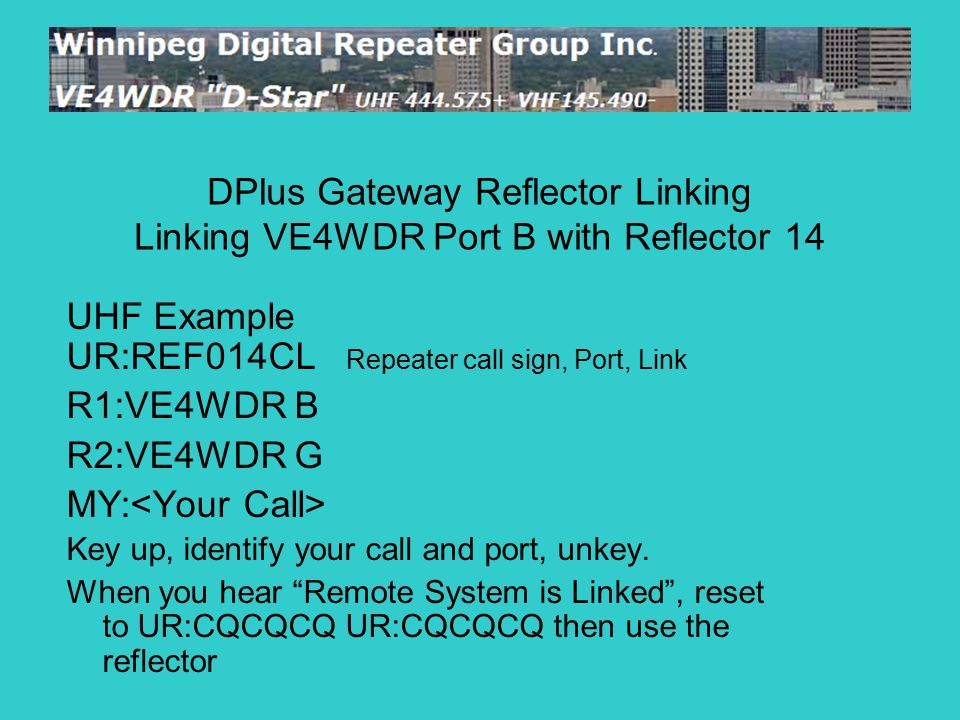 "UHF Example UR:REF014CL Repeater call sign, Port, Link R1:VE4WDR B R2:VE4WDR G MY: Key up, identify your call and port, unkey. When you hear ""Remote S"