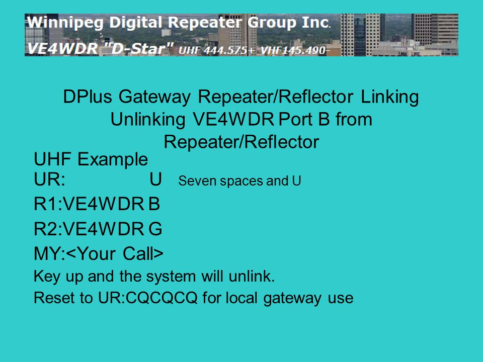 UHF Example UR: U Seven spaces and U R1:VE4WDR B R2:VE4WDR G MY: Key up and the system will unlink. Reset to UR:CQCQCQ for local gateway use DPlus Gat