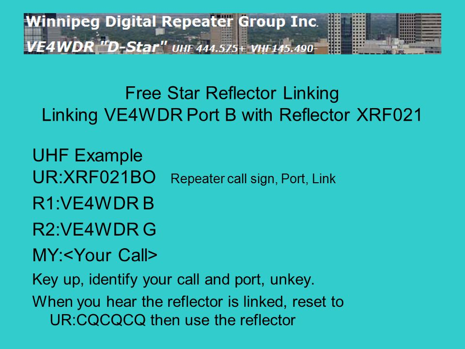 UHF Example UR:XRF021BO Repeater call sign, Port, Link R1:VE4WDR B R2:VE4WDR G MY: Key up, identify your call and port, unkey.