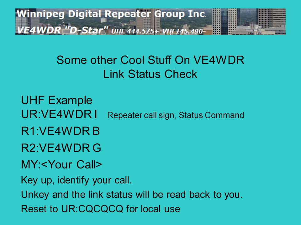 UHF Example UR:VE4WDR I Repeater call sign, Status Command R1:VE4WDR B R2:VE4WDR G MY: Key up, identify your call.