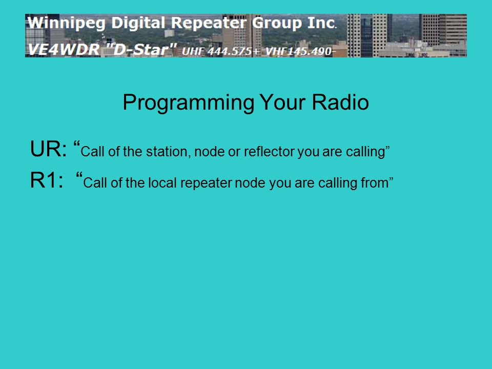 Programming Your Radio UR: Call of the station, node or reflector you are calling R1: Call of the local repeater node you are calling from R2: Call of a destination repeater on your local gateway