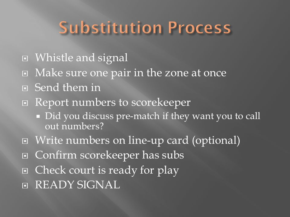  Whistle and signal  Make sure one pair in the zone at once  Send them in  Report numbers to scorekeeper  Did you discuss pre-match if they want you to call out numbers.