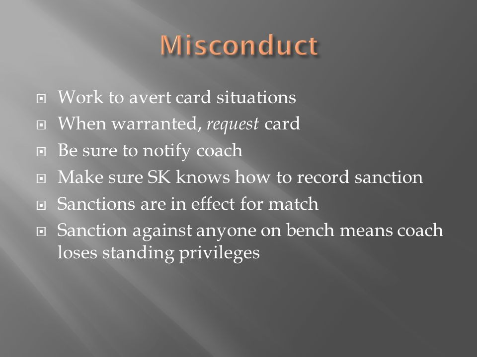  Work to avert card situations  When warranted, request card  Be sure to notify coach  Make sure SK knows how to record sanction  Sanctions are in effect for match  Sanction against anyone on bench means coach loses standing privileges