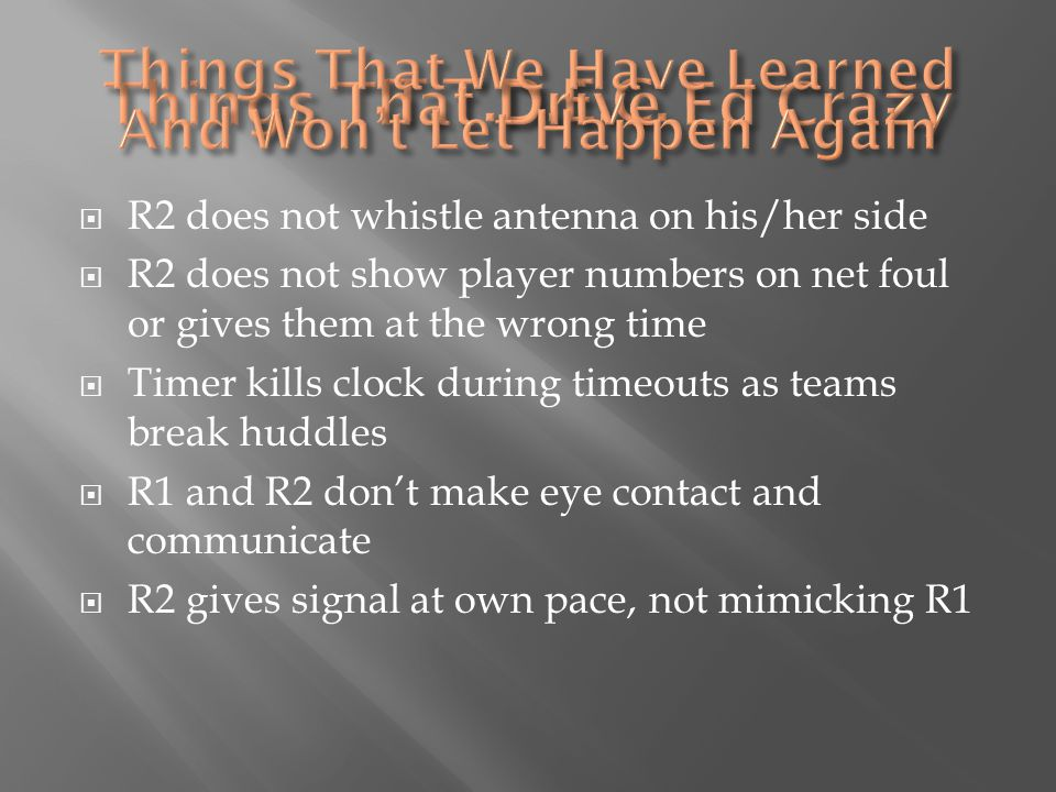  R2 does not whistle antenna on his/her side  R2 does not show player numbers on net foul or gives them at the wrong time  Timer kills clock during timeouts as teams break huddles  R1 and R2 don't make eye contact and communicate  R2 gives signal at own pace, not mimicking R1
