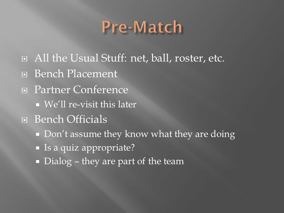  All the Usual Stuff: net, ball, roster, etc.  Bench Placement  Partner Conference  We'll re-visit this later  Bench Officials  Don't assume the