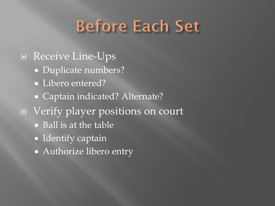  Receive Line-Ups  Duplicate numbers?  Libero entered?  Captain indicated? Alternate?  Verify player positions on court  Ball is at the table 