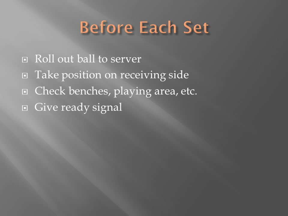  Roll out ball to server  Take position on receiving side  Check benches, playing area, etc.