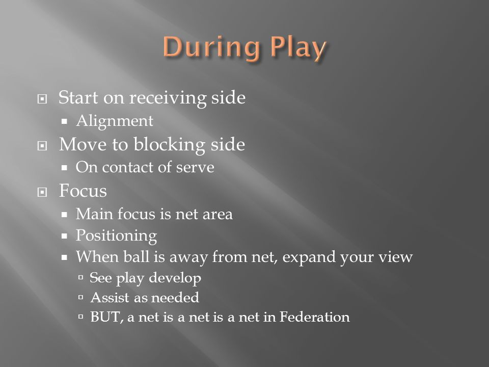  Start on receiving side  Alignment  Move to blocking side  On contact of serve  Focus  Main focus is net area  Positioning  When ball is away from net, expand your view  See play develop  Assist as needed  BUT, a net is a net is a net in Federation