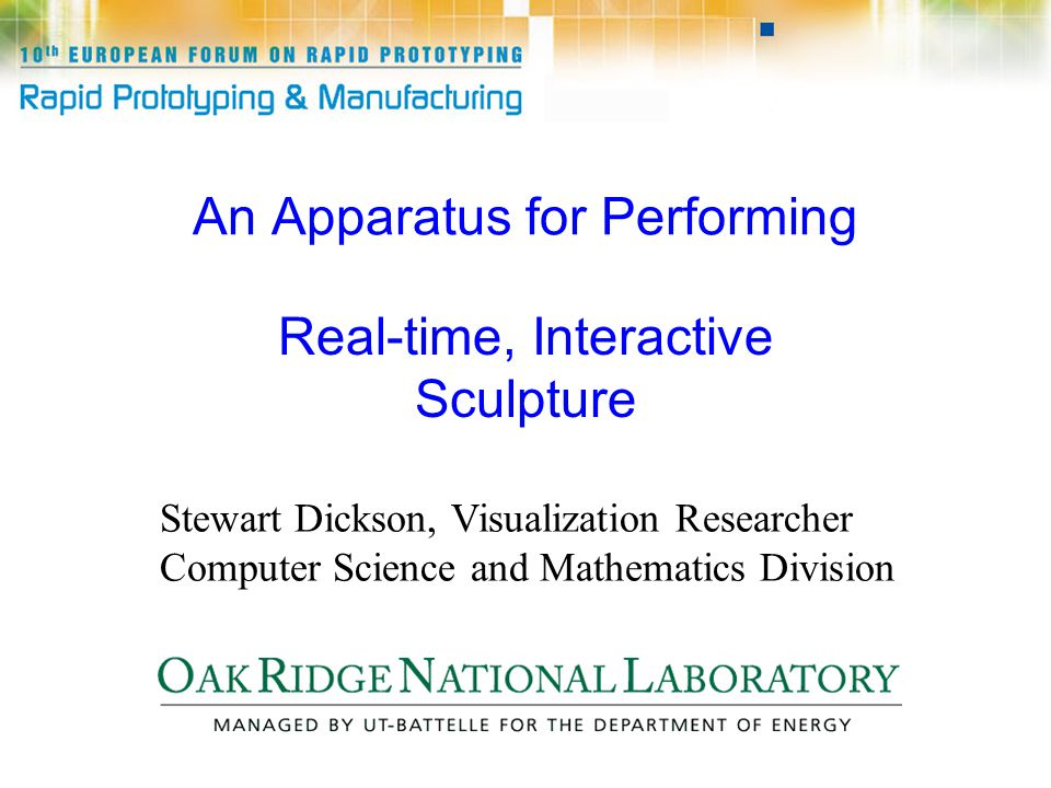 An Apparatus for Performing Real-time, Interactive Sculpture Stewart Dickson, Visualization Researcher Computer Science and Mathematics Division