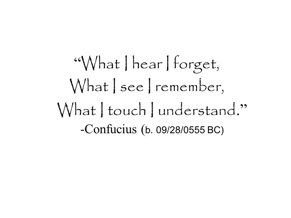 """ What I hear I forget, What I see I remember, What I touch I understand."" -Confucius ( b. 09/28/0555 BC)"