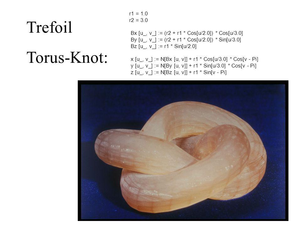 r1 = 1.0 r2 = 3.0 Bx [u_, v_] := (r2 + r1 * Cos[u/2.0]) * Cos[u/3.0] By [u_, v_] := (r2 + r1 * Cos[u/2.0]) * Sin[u/3.0] Bz [u_, v_] := r1 * Sin[u/2.0] x [u_, v_] := N[Bx [u, v]] + r1 * Cos[u/3.0] * Cos[v - Pi] y [u_, v_] := N[By [u, v]] + r1 * Sin[u/3.0] * Cos[v - Pi] z [u_, v_] := N[Bz [u, v]] + r1 * Sin[v - Pi] Trefoil Torus-Knot:
