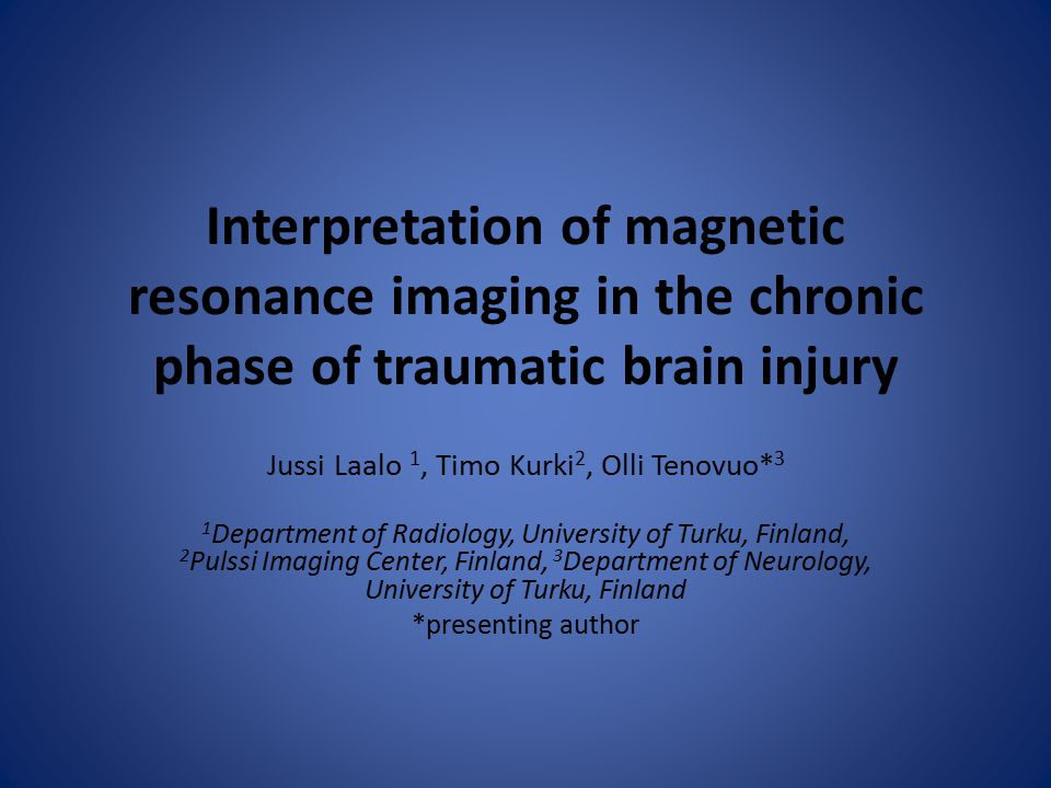 Interpretation of magnetic resonance imaging in the chronic phase of traumatic brain injury Jussi Laalo 1, Timo Kurki 2, Olli Tenovuo* 3 1 Department of Radiology, University of Turku, Finland, 2 Pulssi Imaging Center, Finland, 3 Department of Neurology, University of Turku, Finland *presenting author