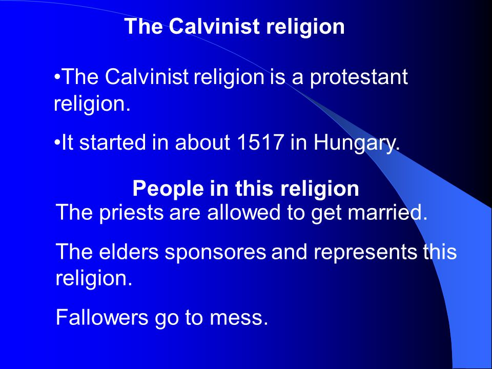 The Calvinist religion The Calvinist religion is a protestant religion. It started in about 1517 in Hungary. The priests are allowed to get married. T
