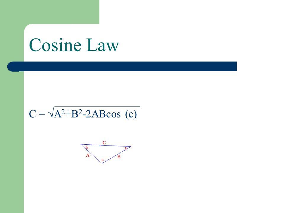 Cosine Law C =  A 2 +B 2 -2ABcos (c) a A B b C c