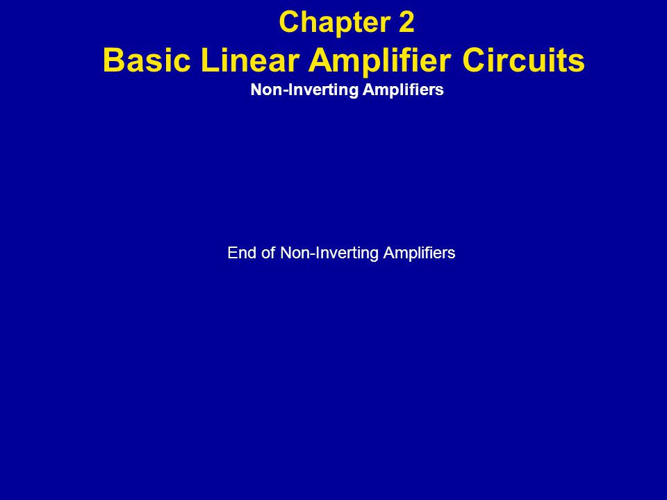 Chapter 2 Basic Linear Amplifier Circuits Non-lnverting Amplifiers End of Non-Inverting Amplifiers