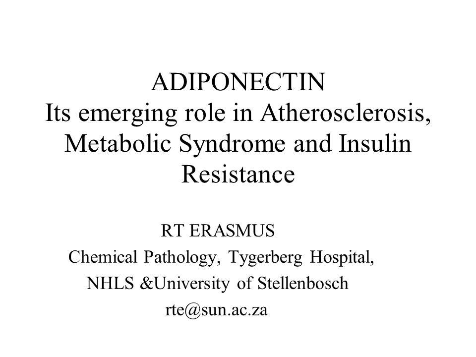 ADIPONECTIN Its emerging role in Atherosclerosis, Metabolic Syndrome and Insulin Resistance RT ERASMUS Chemical Pathology, Tygerberg Hospital, NHLS &University of Stellenbosch rte@sun.ac.za