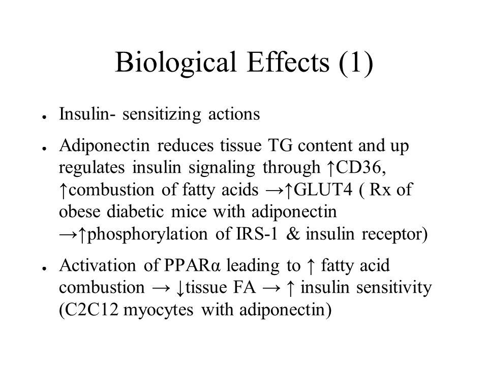 Biological Effects (1) ● Insulin- sensitizing actions ● Adiponectin reduces tissue TG content and up regulates insulin signaling through ↑CD36, ↑combustion of fatty acids →↑GLUT4 ( Rx of obese diabetic mice with adiponectin →↑phosphorylation of IRS-1 & insulin receptor) ● Activation of PPARα leading to ↑ fatty acid combustion → ↓tissue FA → ↑ insulin sensitivity (C2C12 myocytes with adiponectin)