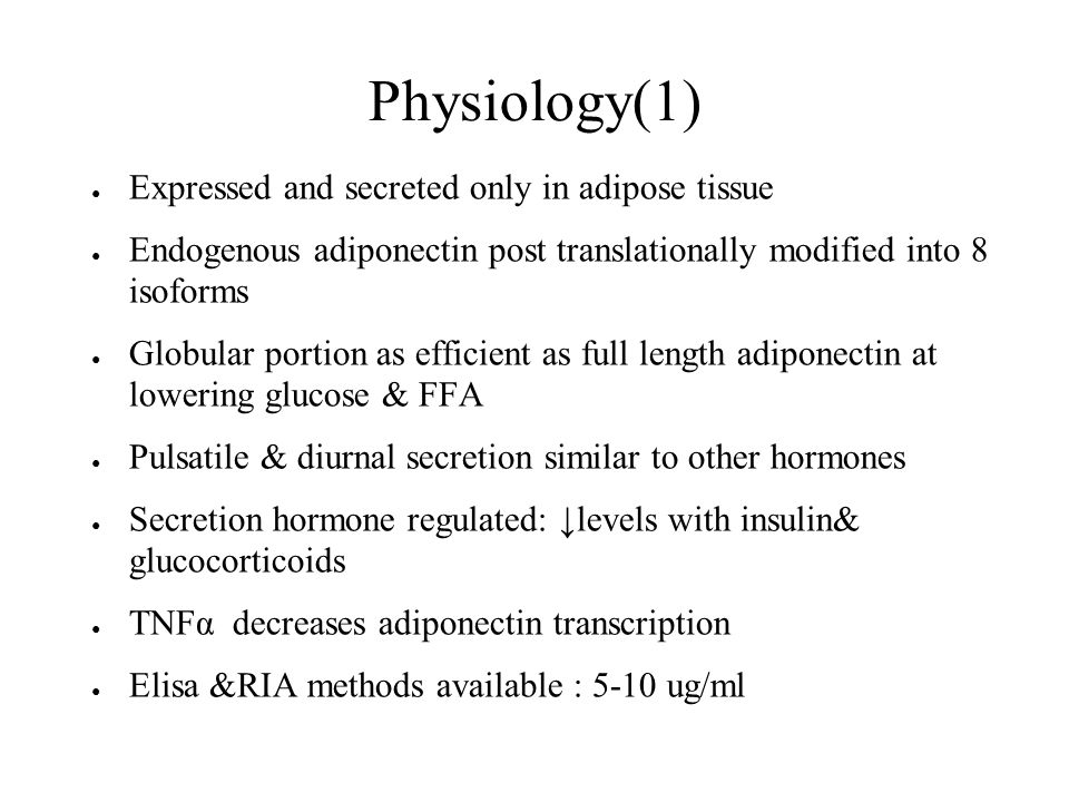 Physiology(1) ● Expressed and secreted only in adipose tissue ● Endogenous adiponectin post translationally modified into 8 isoforms ● Globular portion as efficient as full length adiponectin at lowering glucose & FFA ● Pulsatile & diurnal secretion similar to other hormones ● Secretion hormone regulated: ↓levels with insulin& glucocorticoids ● TNFα decreases adiponectin transcription ● Elisa &RIA methods available : 5-10 ug/ml