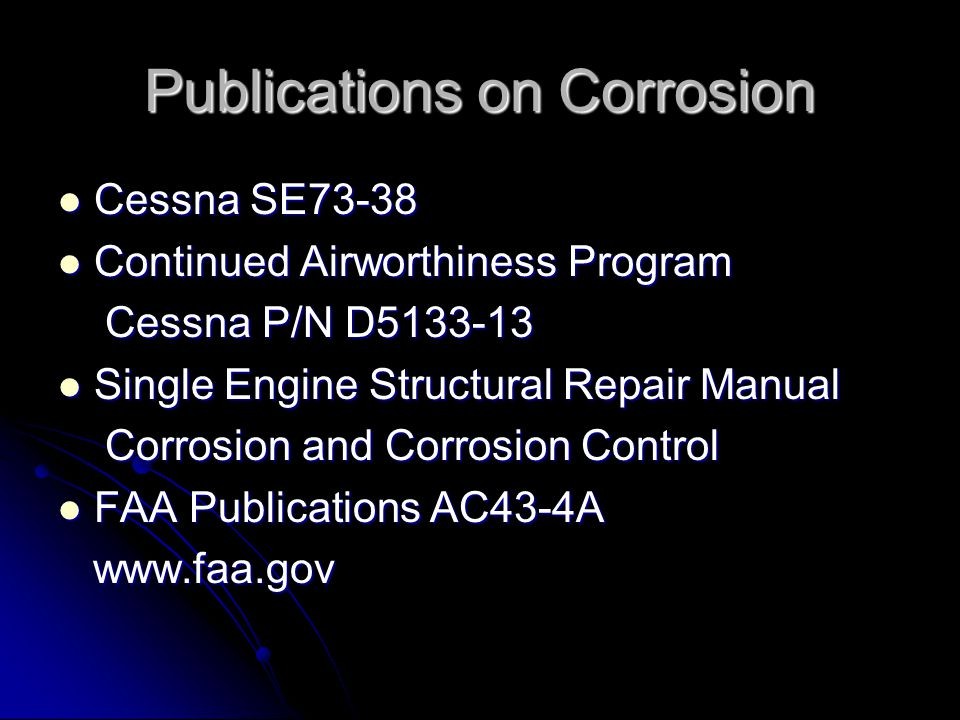 Publications on Corrosion Cessna SE73-38 Cessna SE73-38 Continued Airworthiness Program Continued Airworthiness Program Cessna P/N D Cessna P/N D Single Engine Structural Repair Manual Single Engine Structural Repair Manual Corrosion and Corrosion Control Corrosion and Corrosion Control FAA Publications AC43-4A FAA Publications AC43-4A
