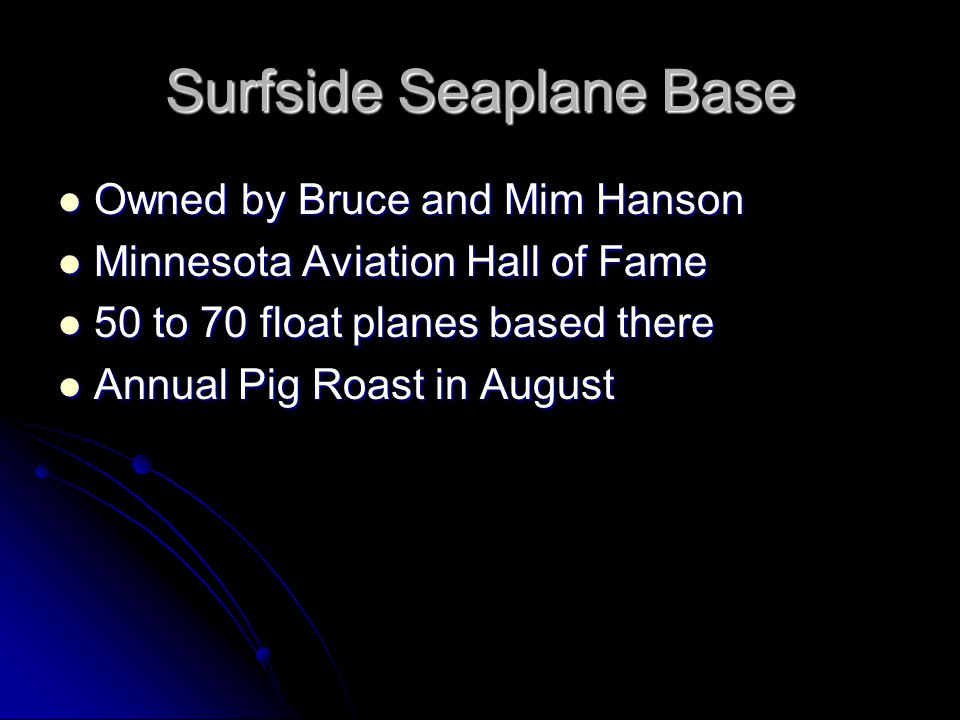 Surfside Seaplane Base Owned by Bruce and Mim Hanson Owned by Bruce and Mim Hanson Minnesota Aviation Hall of Fame Minnesota Aviation Hall of Fame 50 to 70 float planes based there 50 to 70 float planes based there Annual Pig Roast in August Annual Pig Roast in August