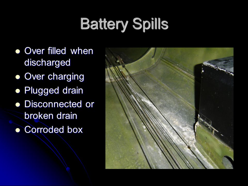 Battery Spills Over filled when discharged Over filled when discharged Over charging Over charging Plugged drain Plugged drain Disconnected or broken drain Disconnected or broken drain Corroded box Corroded box