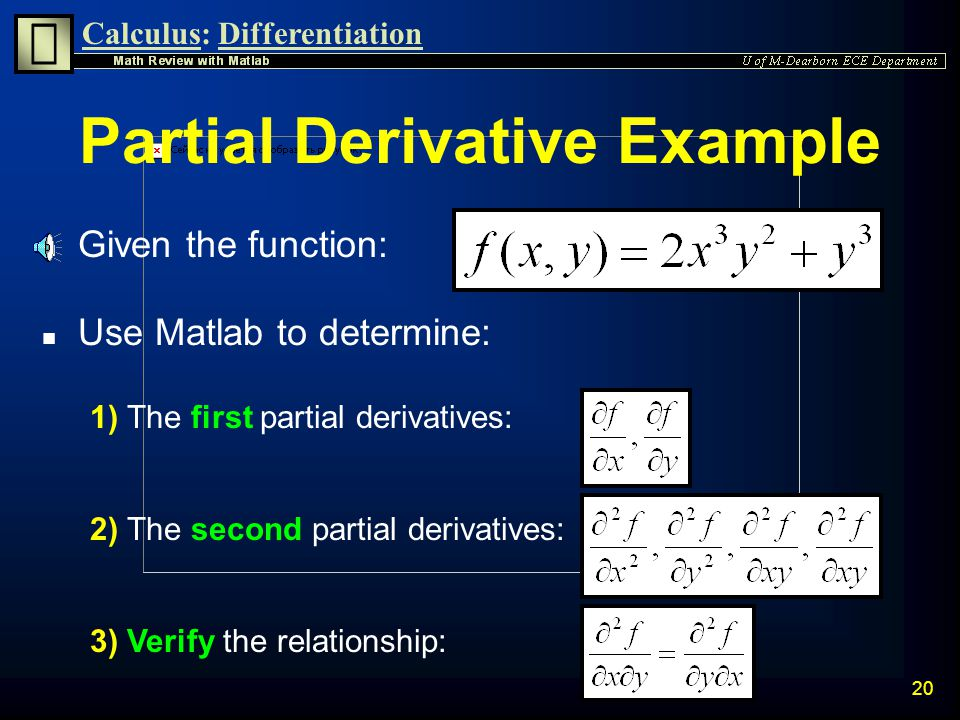 Calculus:Differentiation 19 Second Partial Derivatives n Second partial derivatives of f(x,y) can be defined as: n Provided that the second partial derivatives are continuous at the point of question, the following relationship holds true: