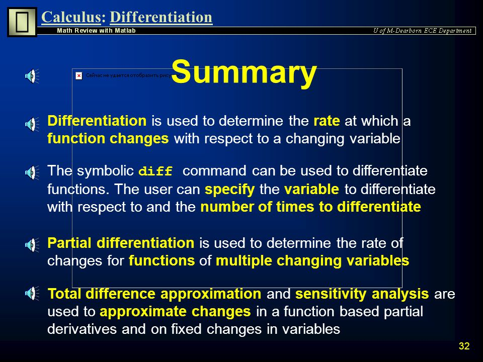 Calculus:Differentiation 31 Compare Results n Notice that the approximated power and actual new power are very close n Although this is a simplistic example, it demonstrates how the total difference approximation can be used to predict the response of more complicated systems without performing complex simulations The smaller the values of  R and  I are, the more accurate that  P will be