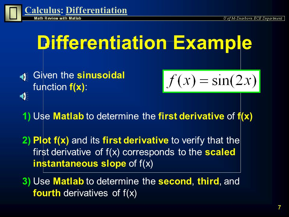 Calculus:Differentiation 6 Diff Command The diff command can be used to differentiate symbolic variables diff(s) differentiates s with respect to the Matlab default free variable diff(s,v) differentiates s with respect to the free variable v diff(s,v,n) differentiates s n times with respect to the free variable v ( n must be positive)