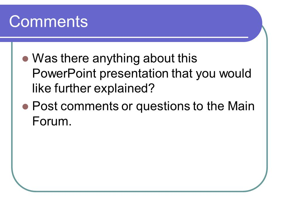 Comments Was there anything about this PowerPoint presentation that you would like further explained.