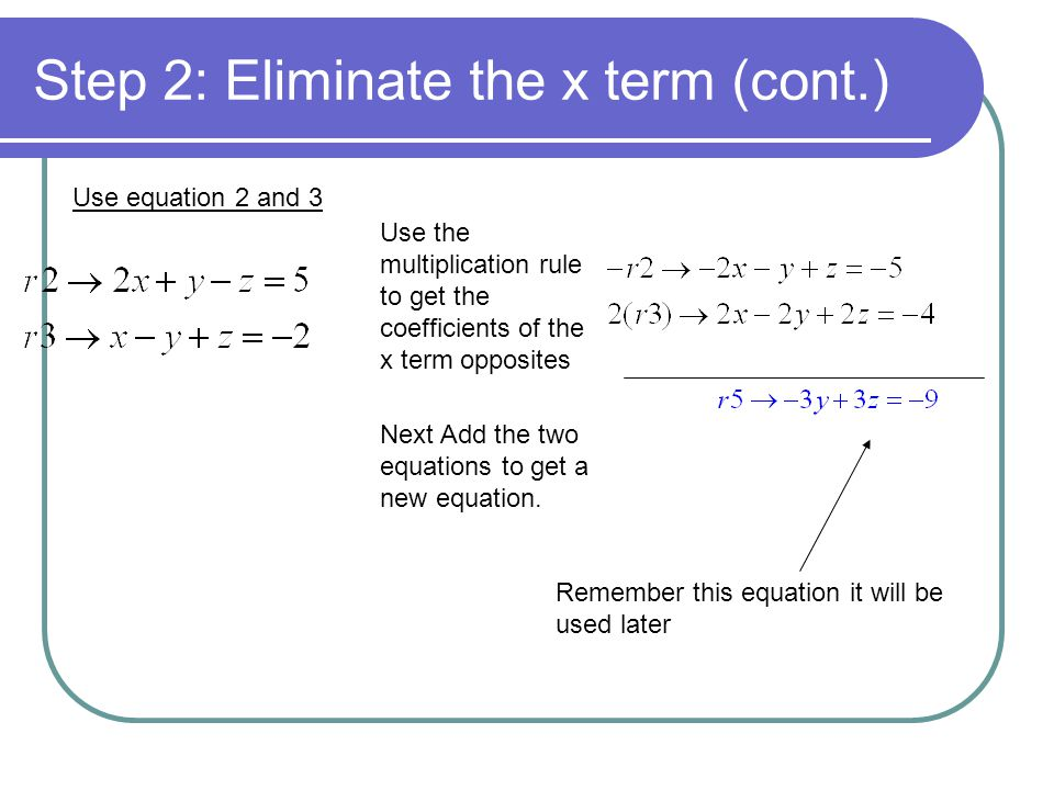 Step 2: Eliminate the x term (cont.) Use equation 2 and 3 Use the multiplication rule to get the coefficients of the x term opposites Next Add the two equations to get a new equation.
