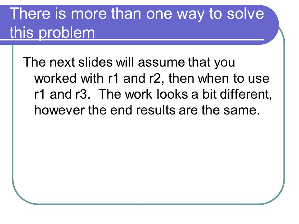 There is more than one way to solve this problem The next slides will assume that you worked with r1 and r2, then when to use r1 and r3.