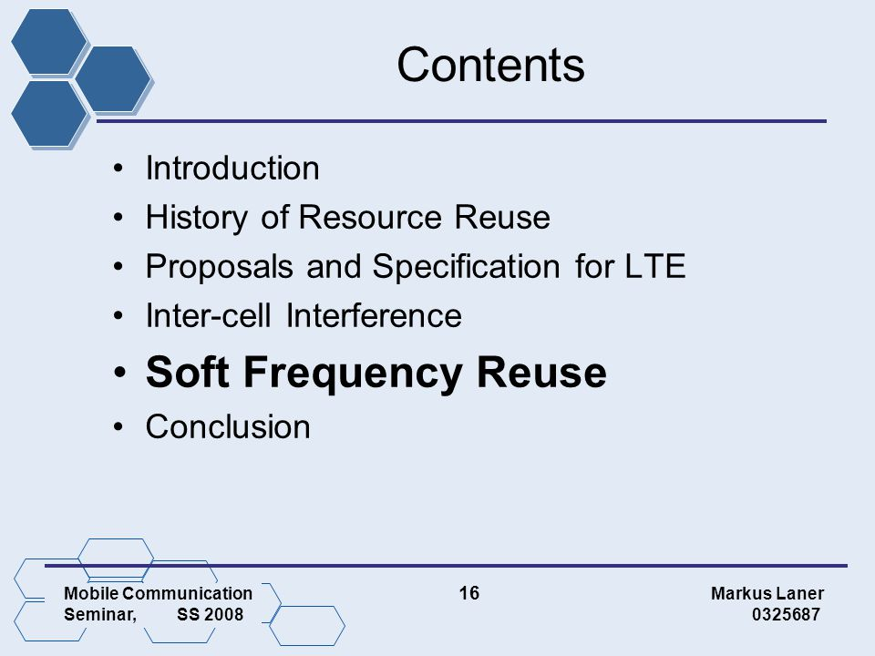 Mobile Communication 16 Markus Laner Seminar, SS 2008 0325687 Contents Introduction History of Resource Reuse Proposals and Specification for LTE Inter-cell Interference Soft Frequency Reuse Conclusion