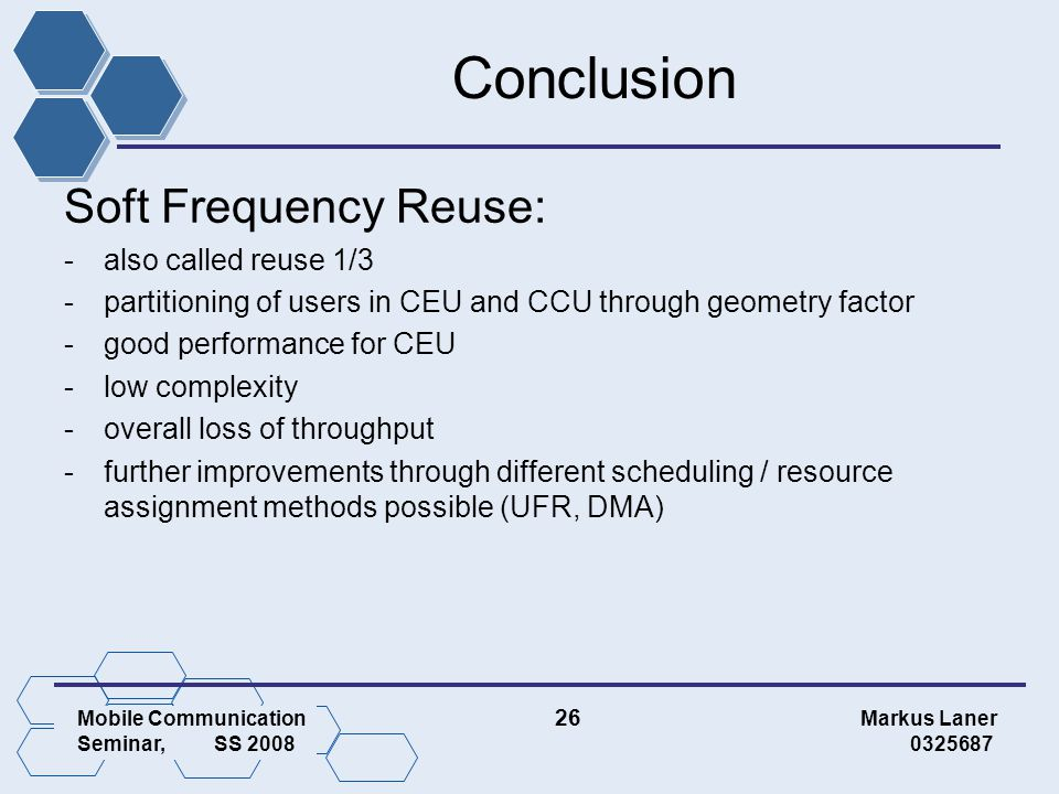 Mobile Communication 26 Markus Laner Seminar, SS 2008 0325687 Conclusion Soft Frequency Reuse: -also called reuse 1/3 -partitioning of users in CEU and CCU through geometry factor -good performance for CEU -low complexity -overall loss of throughput -further improvements through different scheduling / resource assignment methods possible (UFR, DMA)