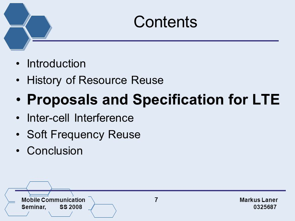 Mobile Communication 7 Markus Laner Seminar, SS 2008 0325687 Contents Introduction History of Resource Reuse Proposals and Specification for LTE Inter-cell Interference Soft Frequency Reuse Conclusion