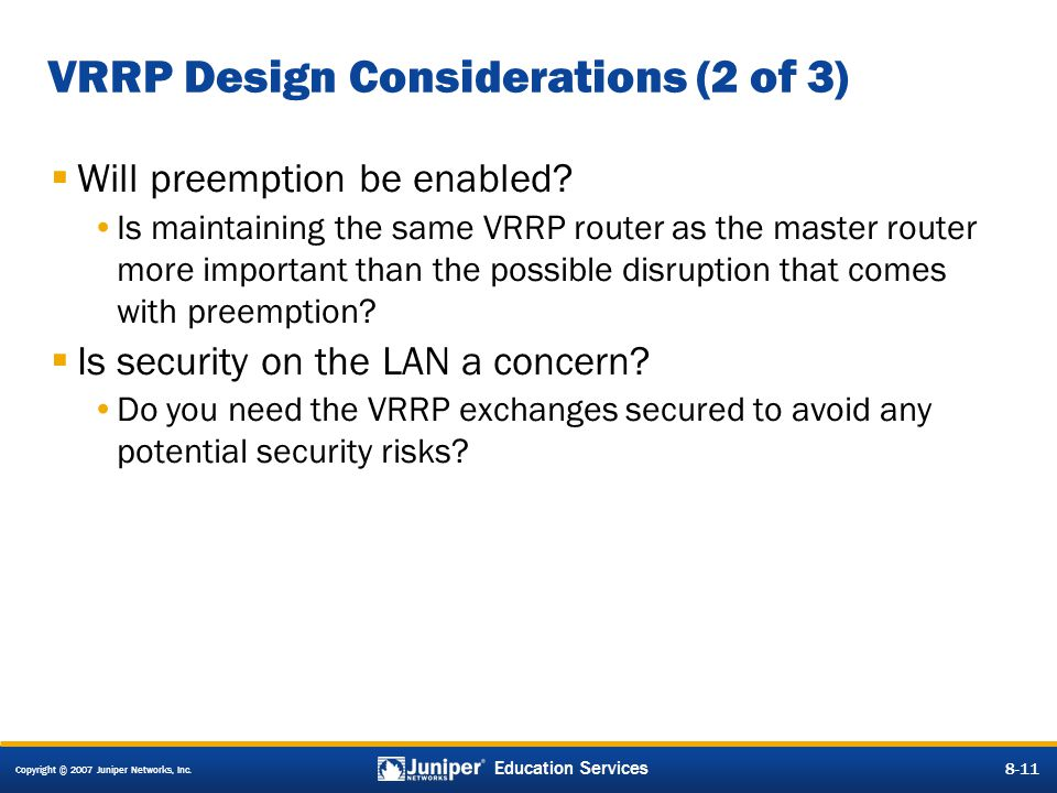 Copyright © 2007 Juniper Networks, Inc. 8-11 Education Services 8-11 VRRP Design Considerations (2 of 3)  Will preemption be enabled? Is maintaining