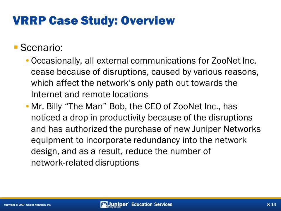 Copyright © 2007 Juniper Networks, Inc. 8-13 Education Services 8-13 VRRP Case Study: Overview  Scenario: Occasionally, all external communications f