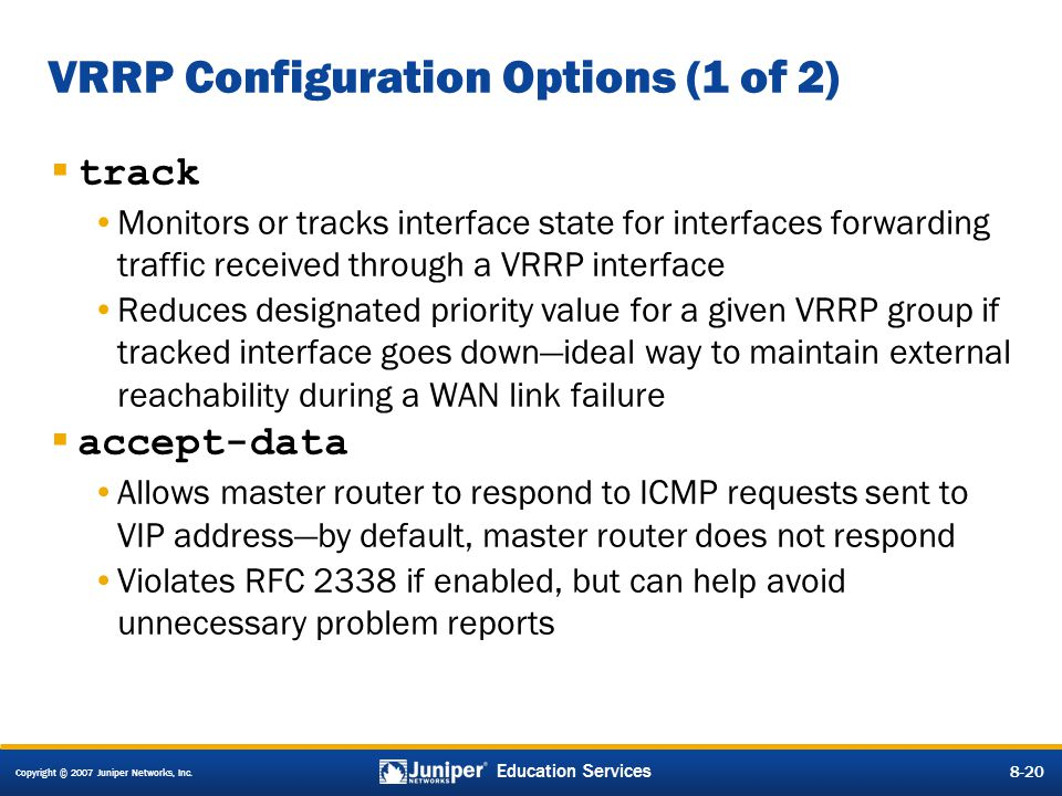 Copyright © 2007 Juniper Networks, Inc. 8-20 Education Services 8-20 VRRP Configuration Options (1 of 2)  track Monitors or tracks interface state fo