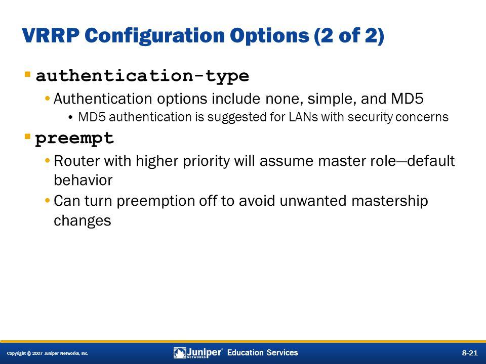 Copyright © 2007 Juniper Networks, Inc. 8-21 Education Services 8-21 VRRP Configuration Options (2 of 2)  authentication-type Authentication options