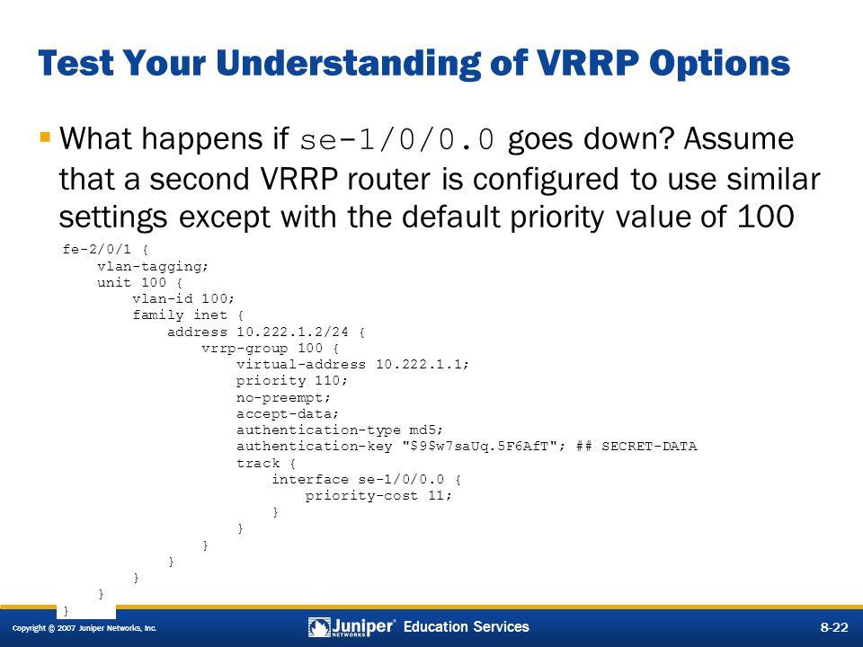 Copyright © 2007 Juniper Networks, Inc. 8-22 Education Services 8-22 Test Your Understanding of VRRP Options fe-2/0/1 { vlan-tagging; unit 100 { vlan-