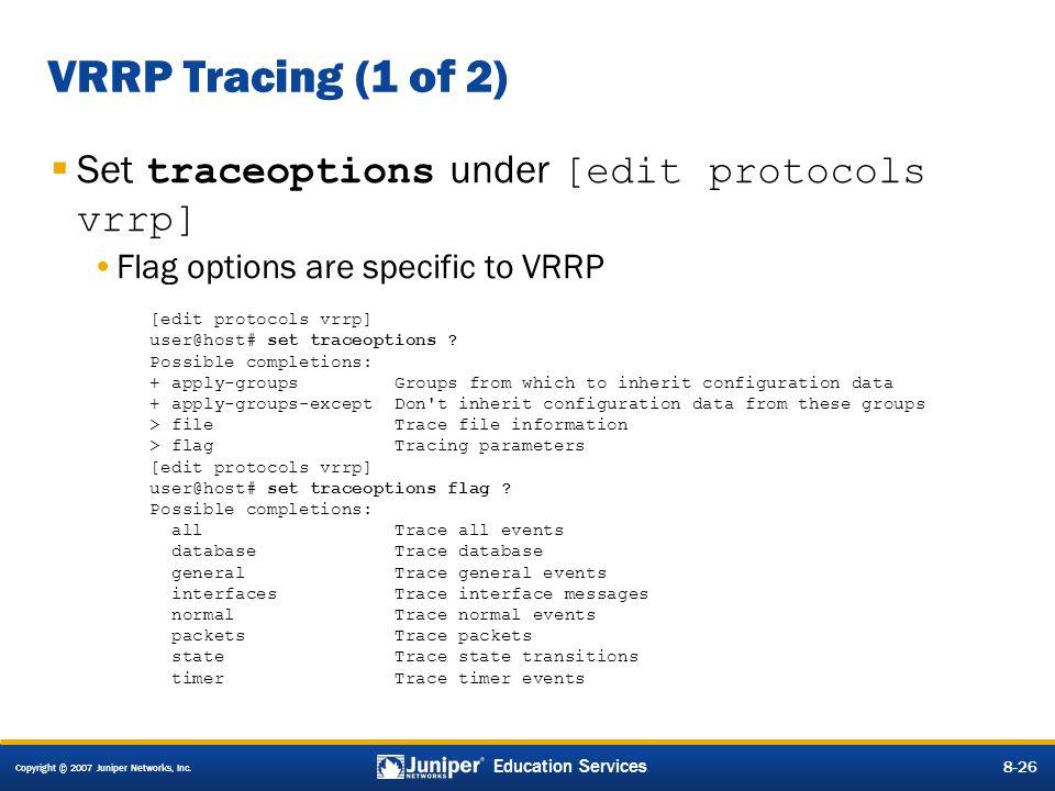 Copyright © 2007 Juniper Networks, Inc. 8-26 Education Services 8-26 VRRP Tracing (1 of 2)  Set traceoptions under [edit protocols vrrp] Flag options