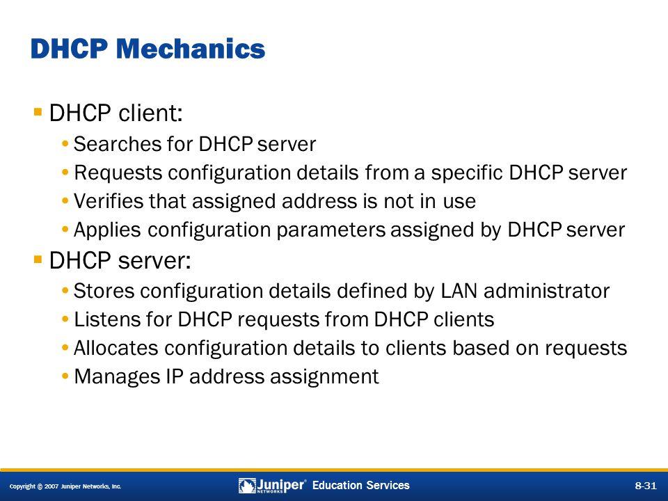 Copyright © 2007 Juniper Networks, Inc. 8-31 Education Services 8-31 DHCP Mechanics  DHCP client: Searches for DHCP server Requests configuration det