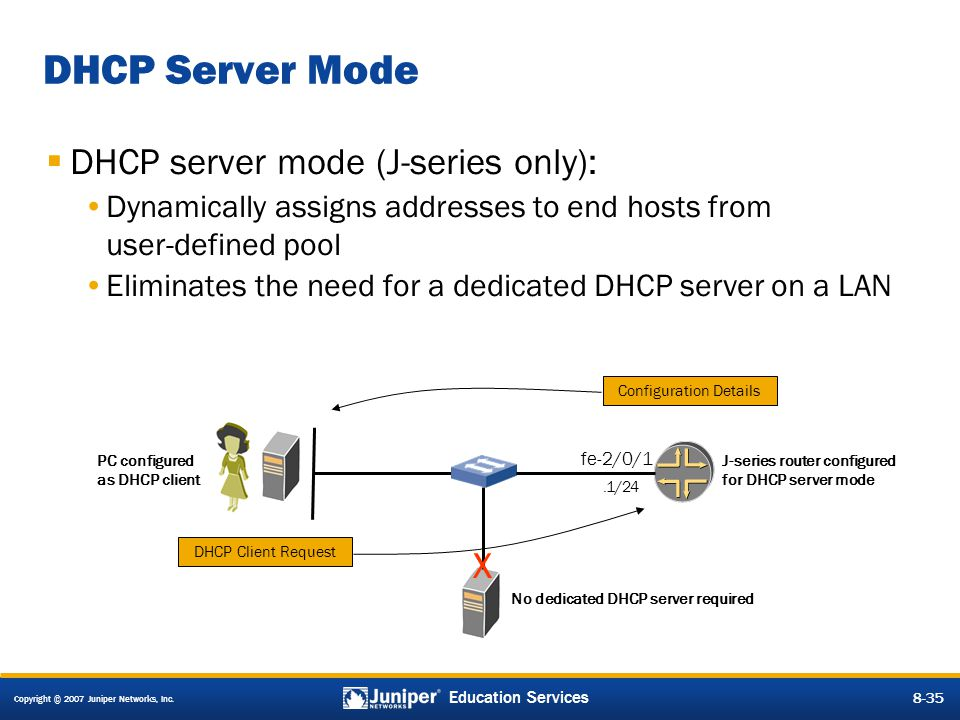 Copyright © 2007 Juniper Networks, Inc. 8-35 Education Services 8-35 DHCP Server Mode  DHCP server mode (J-series only): Dynamically assigns addresse