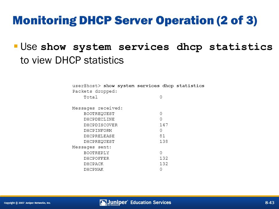Copyright © 2007 Juniper Networks, Inc. 8-43 Education Services 8-43 Monitoring DHCP Server Operation (2 of 3)  Use show system services dhcp statist