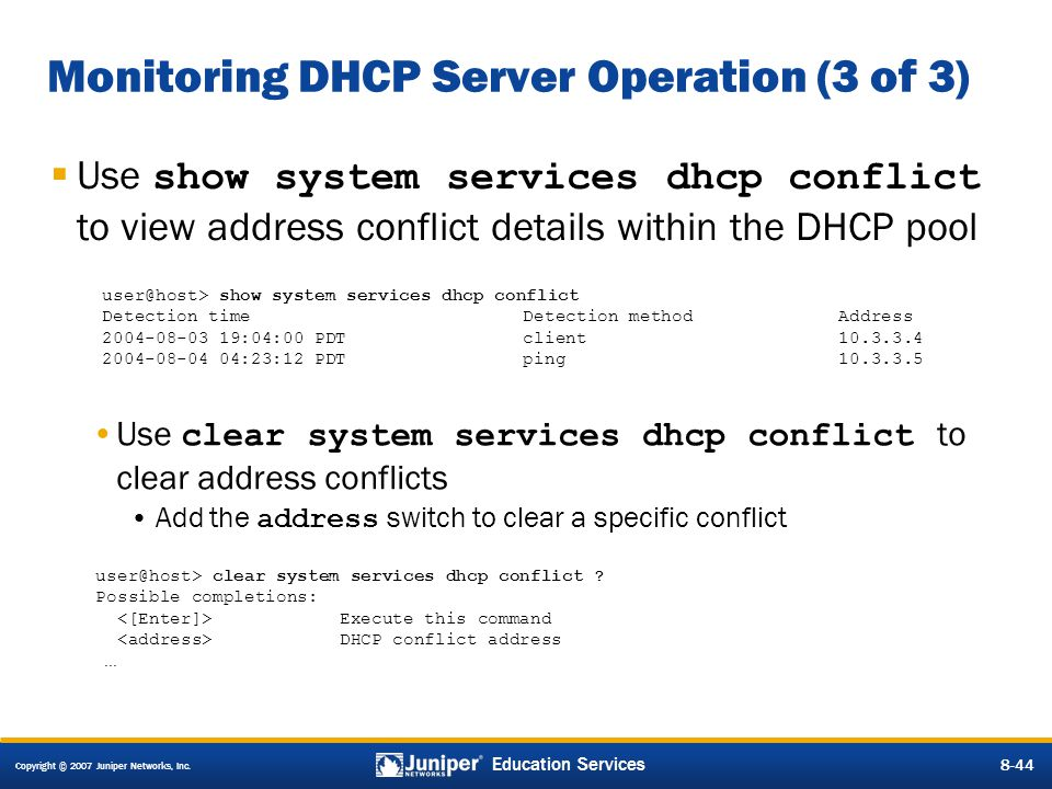 Copyright © 2007 Juniper Networks, Inc. 8-44 Education Services 8-44 Monitoring DHCP Server Operation (3 of 3)  Use show system services dhcp conflic