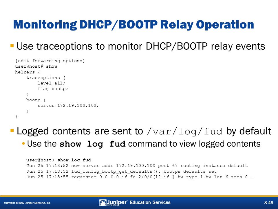 Copyright © 2007 Juniper Networks, Inc. 8-49 Education Services 8-49 Monitoring DHCP/BOOTP Relay Operation  Use traceoptions to monitor DHCP/BOOTP re