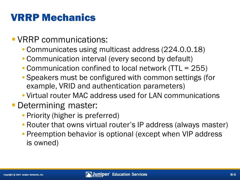 Copyright © 2007 Juniper Networks, Inc. 8-6 Education Services 8-6 VRRP Mechanics  VRRP communications: Communicates using multicast address (224.0.0