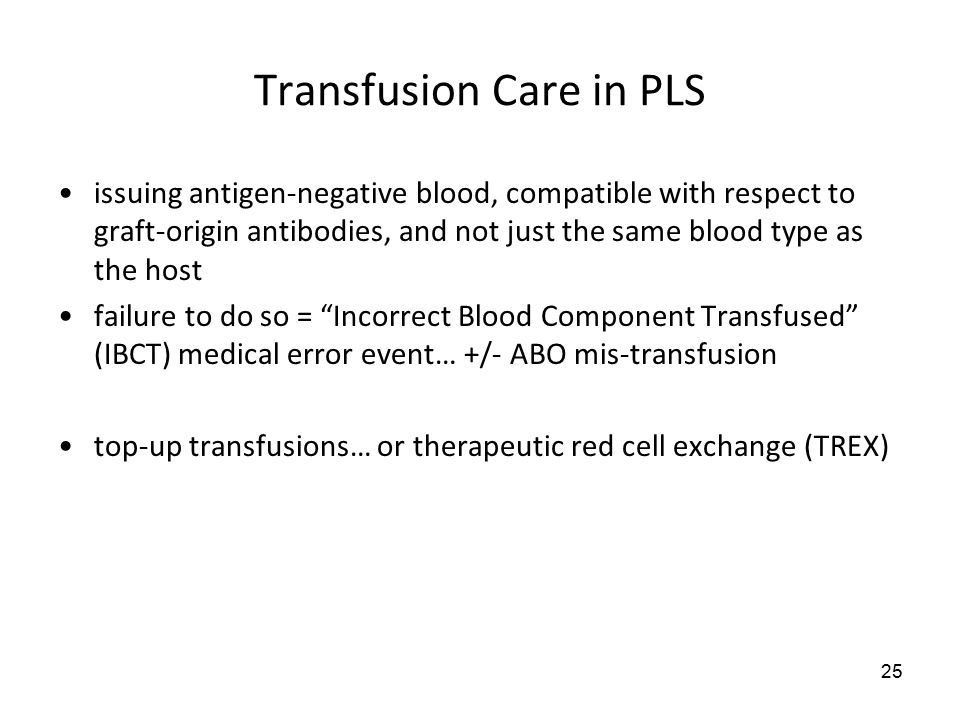 25 Transfusion Care in PLS issuing antigen-negative blood, compatible with respect to graft-origin antibodies, and not just the same blood type as the host failure to do so = Incorrect Blood Component Transfused (IBCT) medical error event… +/- ABO mis-transfusion top-up transfusions… or therapeutic red cell exchange (TREX)