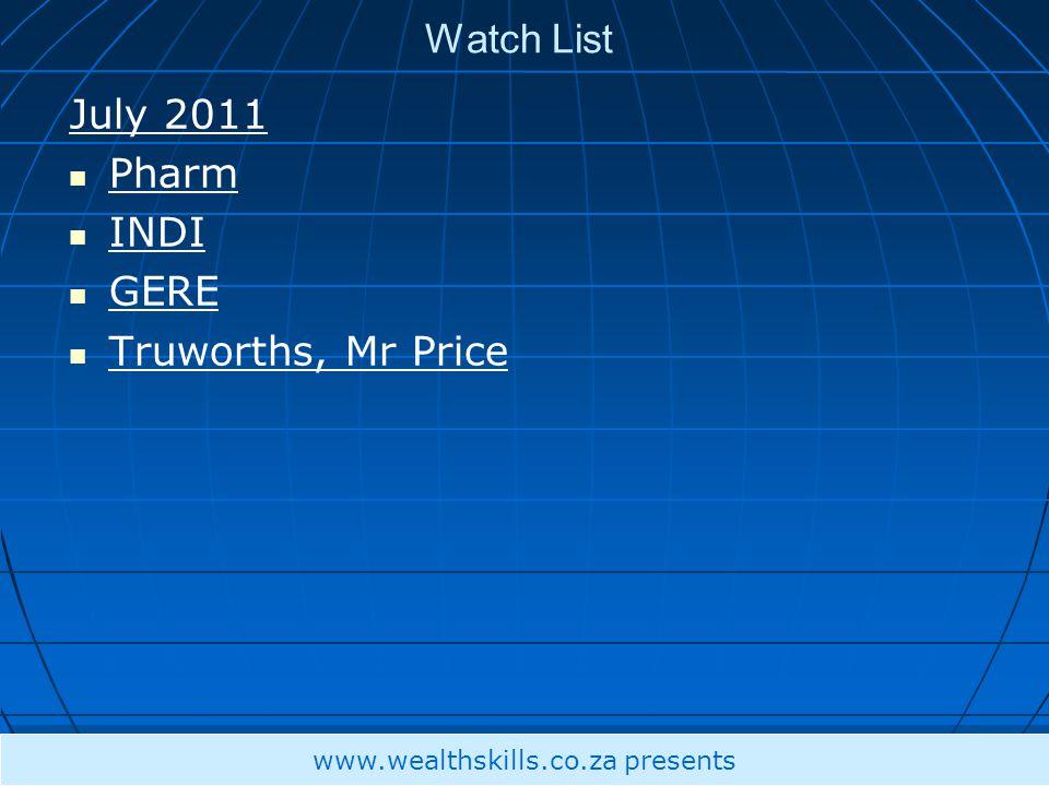 Watch List July 2011 Pharm INDI GERE Truworths, Mr Price www.wealthskills.co.za presents