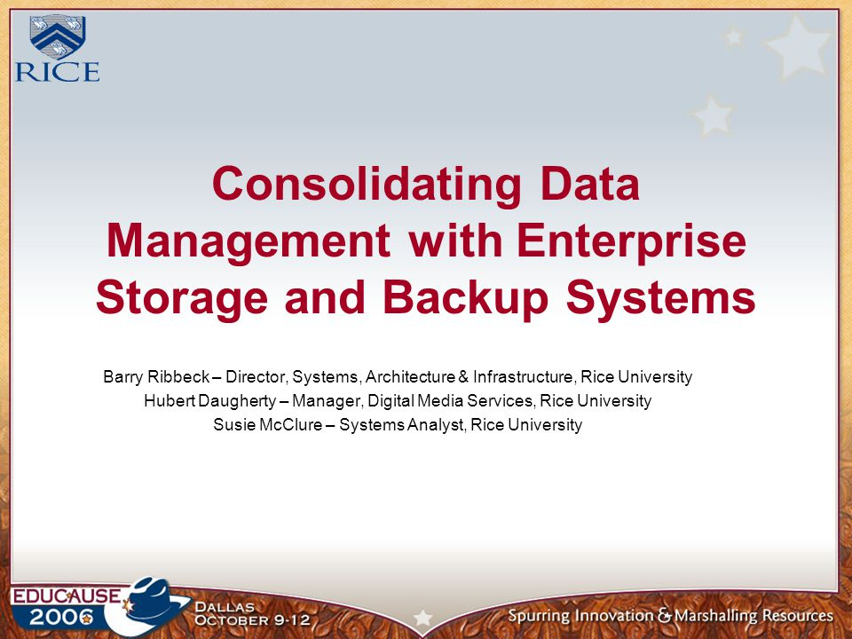 Consolidating Data Management with Enterprise Storage and Backup Systems Barry Ribbeck – Director, Systems, Architecture & Infrastructure, Rice University Hubert Daugherty – Manager, Digital Media Services, Rice University Susie McClure – Systems Analyst, Rice University