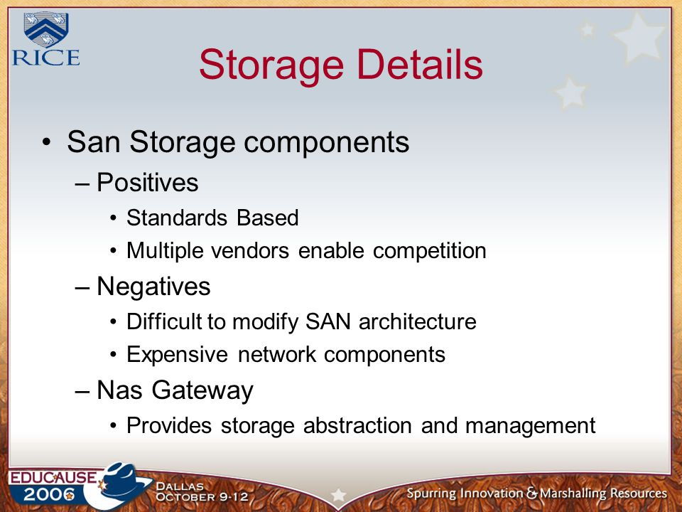 Storage Details San Storage components –Positives Standards Based Multiple vendors enable competition –Negatives Difficult to modify SAN architecture Expensive network components –Nas Gateway Provides storage abstraction and management